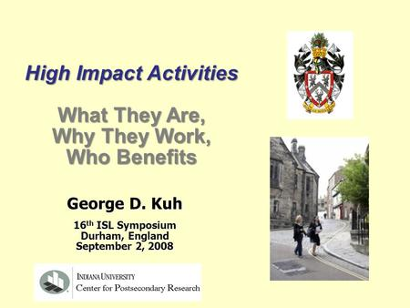George D. Kuh 16 th ISL Symposium Durham, England September 2, 2008 High Impact Activities What They Are, What They Are, Why They Work, Who Benefits.