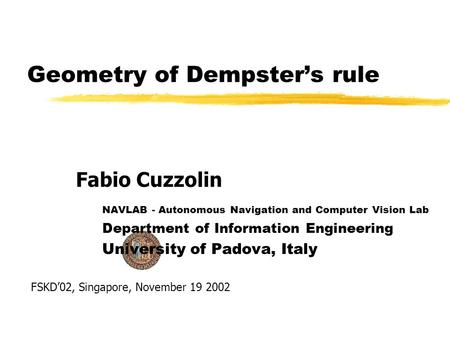 Geometry of Dempsters rule NAVLAB - Autonomous Navigation and Computer Vision Lab Department of Information Engineering University of Padova, Italy Fabio.