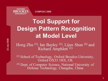 22 July 2009 COMPSAC 2009 1 Tool Support for Design Pattern Recognition at Model Level Hong Zhu (1), Ian Bayley (1), Lijun Shan (2) and Richard Amphlett.