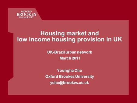 Housing market and low income housing provision in UK UK-Brazil urban network March 2011 Youngha Cho Oxford Brookes University