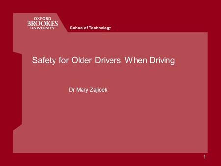 School of Technology 1 Safety for Older Drivers When Driving Dr Mary Zajicek.