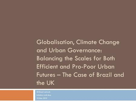 Globalisation, Climate Change and Urban Governance: Balancing the Scales for Both Efficient and Pro-Poor Urban Futures – The Case of Brazil and the UK.