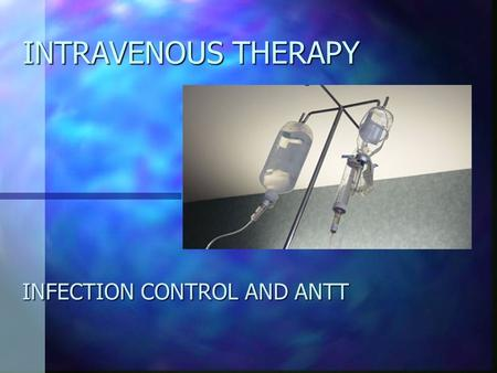 INTRAVENOUS THERAPY INFECTION CONTROL AND ANTT. INTRAVENOUS THERAPY n IV Devices are indispensable n Over 60% of patients receive therapy via an IV device.