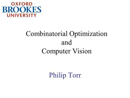 Combinatorial Optimization and Computer Vision Philip Torr.