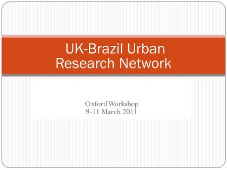 UK-Brazil urban research network Oxford Workshop 9-11 March 2011 UK-Brazil Urban Research Network.