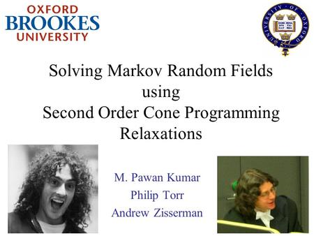 Solving Markov Random Fields using Second Order Cone Programming Relaxations M. Pawan Kumar Philip Torr Andrew Zisserman.