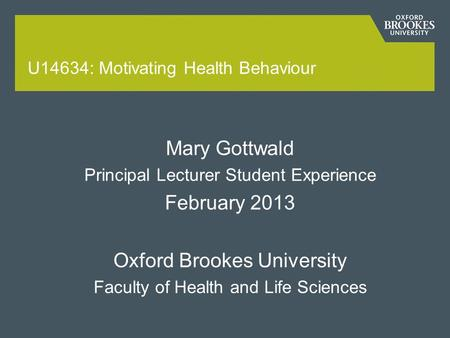 U14634: Motivating Health Behaviour Mary Gottwald Principal Lecturer Student Experience February 2013 Oxford Brookes University Faculty of Health and Life.