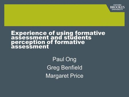 Experience of using formative assessment and students perception of formative assessment Paul Ong Greg Benfield Margaret Price.