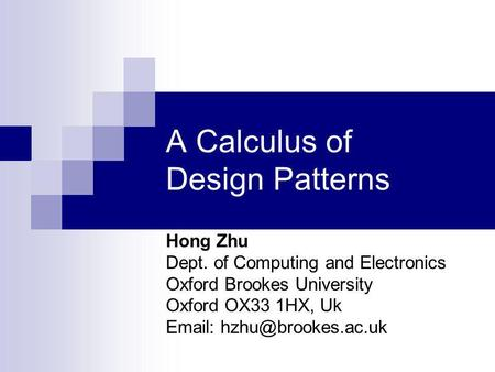 A Calculus of Design Patterns Hong Zhu Dept. of Computing and Electronics Oxford Brookes University Oxford OX33 1HX, Uk