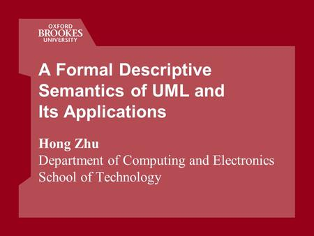 A Formal Descriptive Semantics of UML and Its Applications Hong Zhu Department of Computing and Electronics School of Technology.