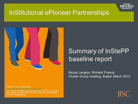 Summary of InStePP baseline report Nicola Langton, Richard Francis Cluster Group meeting, Exeter March 2012 InStitutional ePioneer Partnerships InStePP.