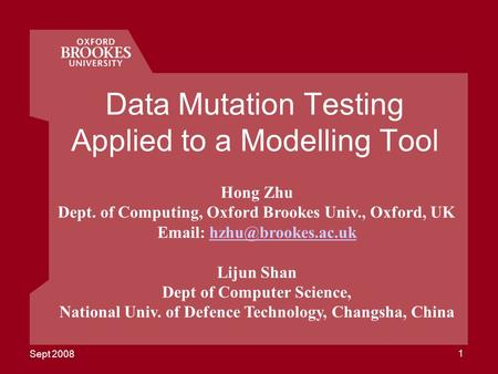 Sept 2008 1 Data Mutation Testing Applied to a Modelling Tool Hong Zhu Dept. of Computing, Oxford Brookes Univ., Oxford, UK