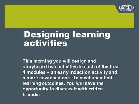 Designing learning activities This morning you will design and storyboard two activities in each of the first 4 modules – an early induction activity and.