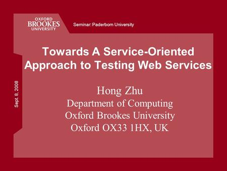 Sept. 8, 2008 Seminar: Paderborn University Towards A Service-Oriented Approach to Testing Web Services Hong Zhu Department of Computing Oxford Brookes.