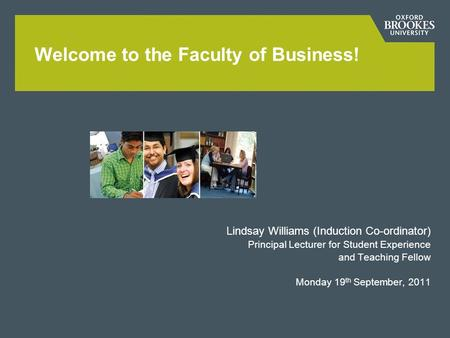 Lindsay Williams (Induction Co-ordinator) Principal Lecturer for Student Experience and Teaching Fellow Monday 19 th September, 2011 Welcome to the Faculty.