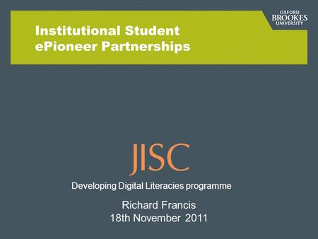 Institutional Student ePioneer Partnerships Richard Francis 18th November 2011 Developing Digital Literacies programme.