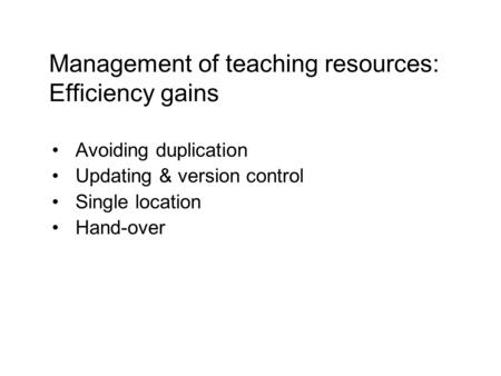 Avoiding duplication Updating & version control Single location Hand-over Management of teaching resources: Efficiency gains.