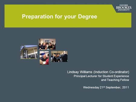 Lindsay Williams (Induction Co-ordinator) Principal Lecturer for Student Experience and Teaching Fellow Wednesday 21 st September, 2011 Preparation for.