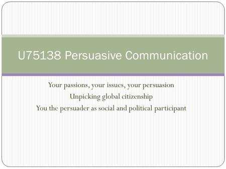 Your passions, your issues, your persuasion Unpicking global citizenship You the persuader as social and political participant U75138 Persuasive Communication.