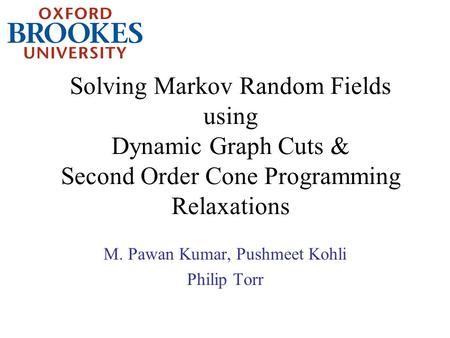 Solving Markov Random Fields using Dynamic Graph Cuts & Second Order Cone Programming Relaxations M. Pawan Kumar, Pushmeet Kohli Philip Torr.