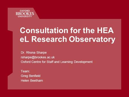 Consultation for the HEA eL Research Observatory Dr. Rhona Sharpe Oxford Centre for Staff and Learning Development Team: Greg Benfield.