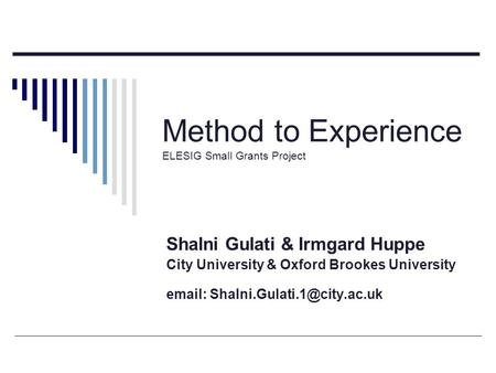 Method to Experience ELESIG Small Grants Project Shalni Gulati & Irmgard Huppe City University & Oxford Brookes University