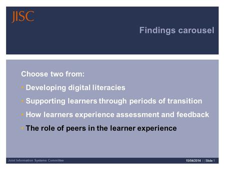 Joint Information Systems Committee 15/04/2014 | | Slide 1 Findings carousel Choose two from: Developing digital literacies Supporting learners through.