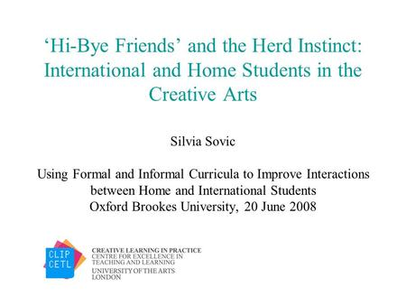 Hi-Bye Friends and the Herd Instinct: International and Home Students in the Creative Arts Silvia Sovic Using Formal and Informal Curricula to Improve.