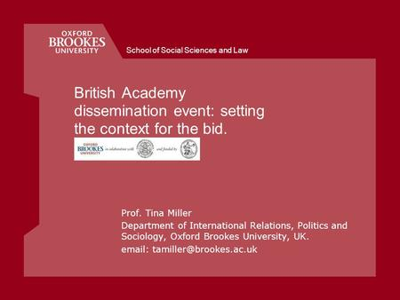 School of Social Sciences and Law British Academy dissemination event: setting the context for the bid. Prof. Tina Miller Department of International Relations,