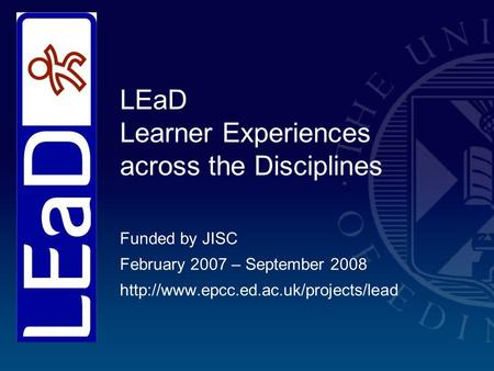 LEaD Learner Experiences across the Disciplines Funded by JISC February 2007 – September 2008