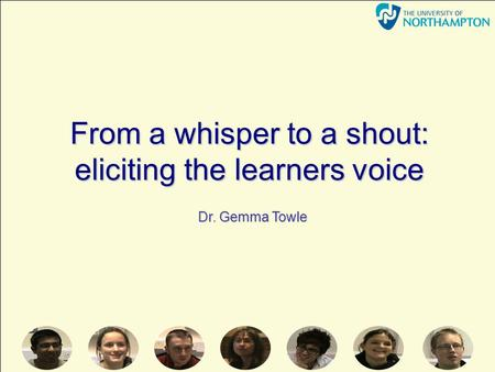From a whisper to a shout: eliciting the learners voice Dr. Gemma Towle.