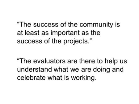 The success of the community is at least as important as the success of the projects. The evaluators are there to help us understand what we are doing.