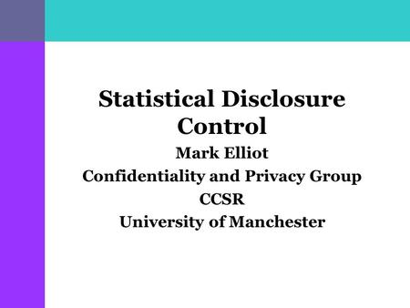 Statistical Disclosure Control Mark Elliot Confidentiality and Privacy Group CCSR University of Manchester.