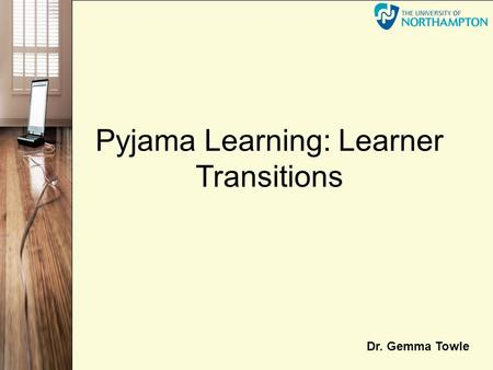 Pyjama Learning: Learner Transitions Dr. Gemma Towle.