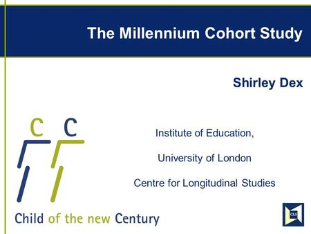 The Millennium Cohort Study Shirley Dex Institute of Education, University of London Centre for Longitudinal Studies.