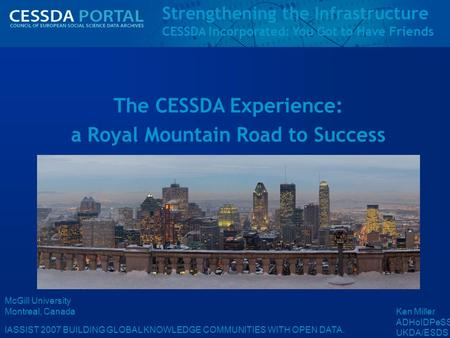 Strengthening the Infrastructure CESSDA Incorporated: You Got to Have Friends IASSIST 2007 BUILDING GLOBAL KNOWLEDGE COMMUNITIES WITH OPEN DATA. McGill.