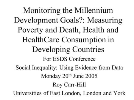 Monitoring the Millennium Development Goals?: Measuring Poverty and Death, Health and HealthCare Consumption in Developing Countries For ESDS Conference.