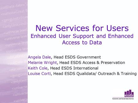 New Services for Users Enhanced User Support and Enhanced Access to Data Angela Dale, Head ESDS Government Melanie Wright, Head ESDS Access & Preservation.