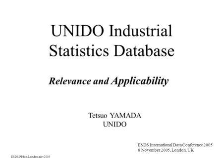 UNIDO Industrial Statistics Database Relevance and Applicability ESDS-PPdoc-London-nov2005 ESDS International Data Conference 2005 8 November 2005, London,