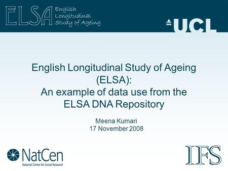 English Longitudinal Study of Ageing (ELSA): An example of data use from the ELSA DNA Repository Meena Kumari 17 November 2008.