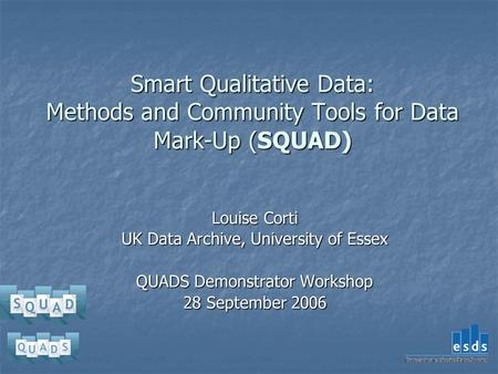 Smart Qualitative Data: Methods and Community Tools for Data Mark-Up (SQUAD) Louise Corti UK Data Archive, University of Essex QUADS Demonstrator Workshop.
