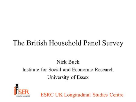 ESRC UK Longitudinal Studies Centre The British Household Panel Survey Nick Buck Institute for Social and Economic Research University of Essex.