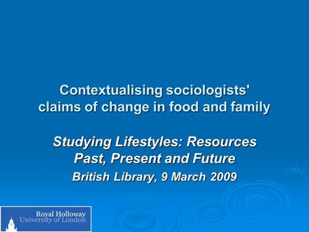 Contextualising sociologists' claims of change in food and family Studying Lifestyles: Resources Past, Present and Future British Library, 9 March 2009.