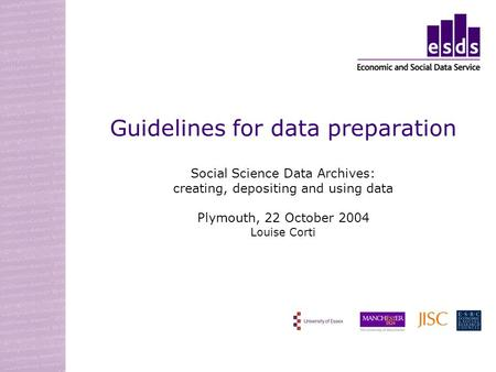 Guidelines for data preparation Social Science Data Archives: creating, depositing and using data Plymouth, 22 October 2004 Louise Corti.