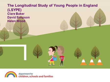 The Longitudinal Study of Young People in England (LSYPE) Clare Baker David Simpson Helen Wood.