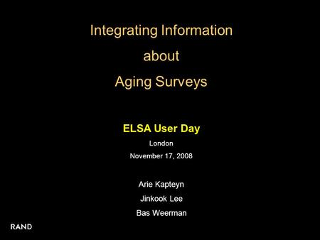 Integrating Information about Aging Surveys ELSA User Day London November 17, 2008 Arie Kapteyn Jinkook Lee Bas Weerman.