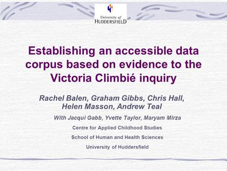 Establishing an accessible data corpus based on evidence to the Victoria Climbié inquiry Rachel Balen, Graham Gibbs, Chris Hall, Helen Masson, Andrew Teal.