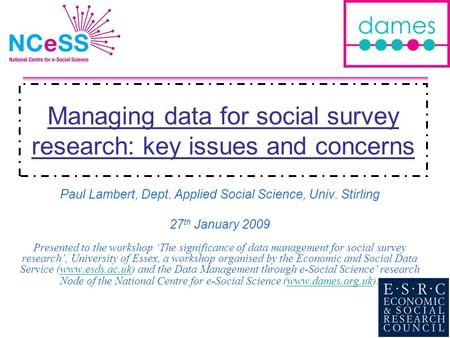 Managing data for social survey research: key issues and concerns Paul Lambert, Dept. Applied Social Science, Univ. Stirling 27 th January 2009 Presented.