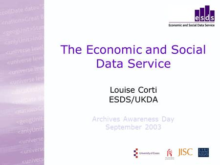 The Economic and Social Data Service Louise Corti ESDS/UKDA Archives Awareness Day September 2003.