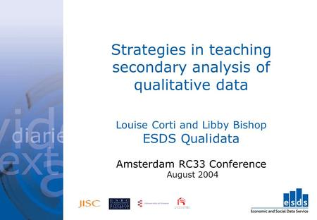 Strategies in teaching secondary analysis of qualitative data Louise Corti and Libby Bishop ESDS Qualidata Amsterdam RC33 Conference August 2004.